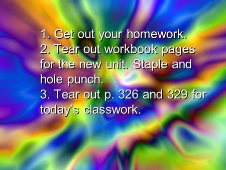 1. Get out your homework. 2. Tear out workbook pages for the new unit. Staple and hole punch. 3. Tear out p. 326 and 329 for today's classwork.
