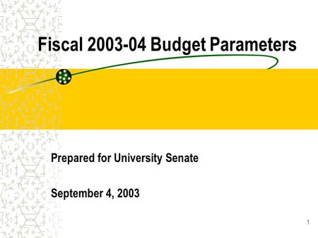 1 Fiscal 2003-04 Budget Parameters Prepared for University Senate September 4, 2003.