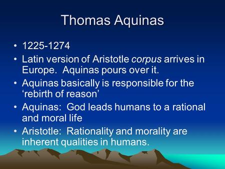 Thomas Aquinas 1225-1274 Latin version of Aristotle corpus arrives in Europe. Aquinas pours over it. Aquinas basically is responsible for the 'rebirth.