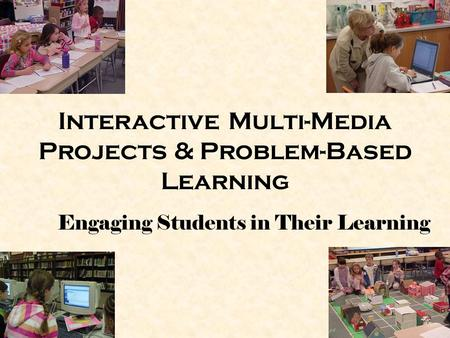 Interactive Multi-Media Projects & Problem-Based Learning Engaging Students in Their Learning.
