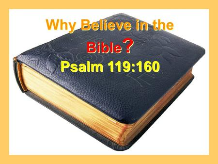 Why Believe in the Bible ? Psalm 119:160 Why Believe in the Bible ? Psalm 119:160.