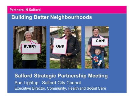 Building Better Neighbourhoods Salford Strategic Partnership Meeting Sue Lightup: Salford City Council Executive Director, Community, Health and Social.