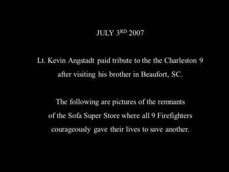 JULY 3 RD 2007 Lt. Kevin Angstadt paid tribute to the the Charleston 9 after visiting his brother in Beaufort, SC. The following are pictures of the remnants.