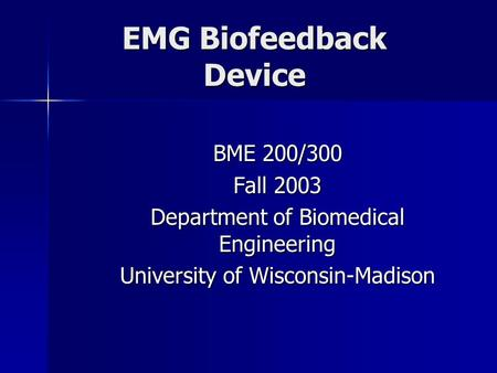 EMG Biofeedback Device BME 200/300 Fall 2003 Department of Biomedical Engineering University of Wisconsin-Madison.