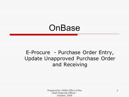 Prepared by CMSD Office of the Chief Financial Officer - October, 2009 1 OnBase E-Procure - Purchase Order Entry, Update Unapproved Purchase Order and.