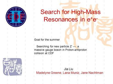 Search for High-Mass Resonances in e + e - Jia Liu Madelyne Greene, Lana Muniz, Jane Nachtman Goal for the summer Searching for new particle Z' --- a massive.