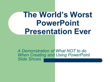 A Demonstration of What NOT to do When Creating and Using PowerPoint Slide Shows The World's Worst PowerPoint Presentation Ever.