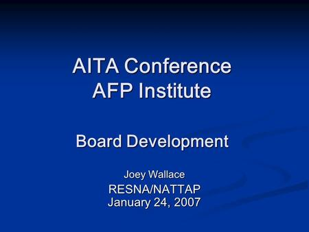 AITA Conference AFP Institute Board Development Joey Wallace RESNA/NATTAP January 24, 2007.