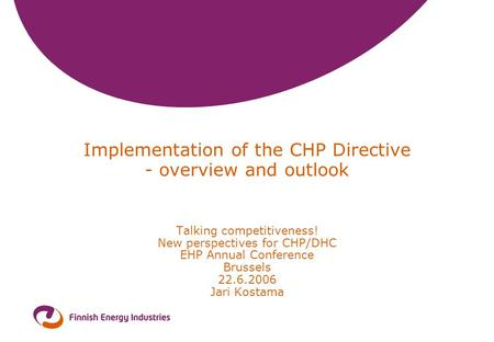 Implementation of the CHP Directive - overview and outlook Talking competitiveness! New perspectives for CHP/DHC EHP Annual Conference Brussels 22.6.2006.