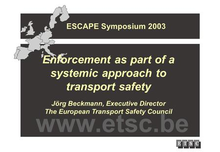 Enforcement as part of a systemic approach to transport safety Jörg Beckmann, Executive Director The European Transport Safety Council ESCAPE Symposium.