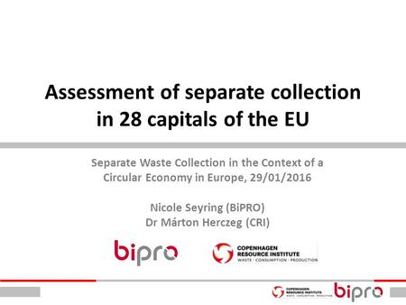 Assessment of separate collection in 28 capitals of the EU Separate Waste Collection in the Context of a Circular Economy in Europe, 29/01/2016 Nicole.