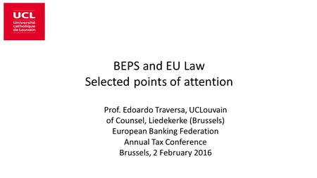 BEPS and EU Law Selected points of attention Prof. Edoardo Traversa, UCLouvain of Counsel, Liedekerke (Brussels) European Banking Federation Annual Tax.