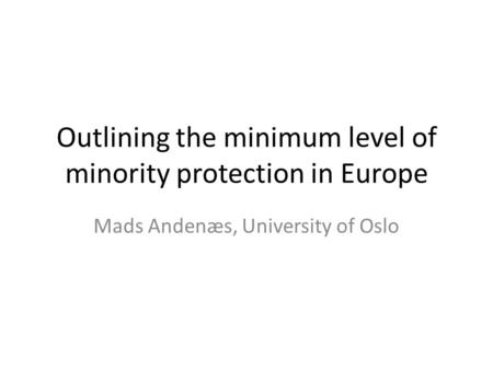 Outlining the minimum level of minority protection in Europe Mads Andenæs, University of Oslo.