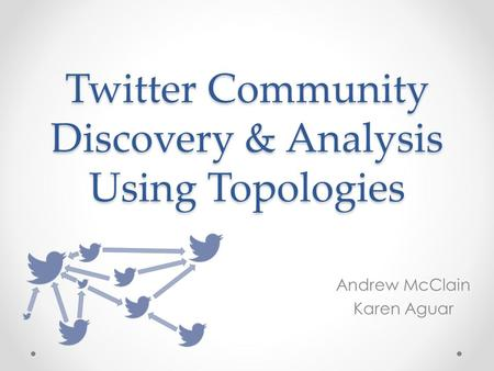 Twitter Community Discovery & Analysis Using Topologies Andrew McClain Karen Aguar.