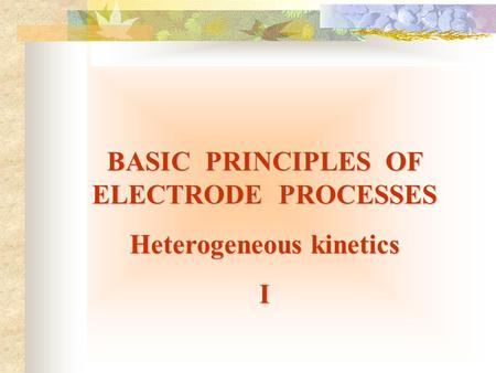 BASIC PRINCIPLES OF ELECTRODE PROCESSES Heterogeneous kinetics I.