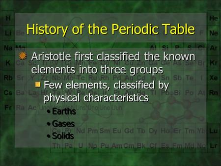 History of the Periodic Table Aristotle first classified the known elements into three groups Few elements, classified by physical characteristics Earths.