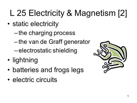 1 L 25 Electricity & Magnetism [2] static electricity –the charging process –the van de Graff generator –electrostatic shielding lightning batteries and.