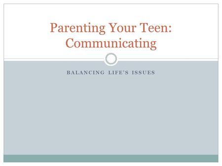 BALANCING LIFE'S ISSUES Parenting Your Teen: Communicating.
