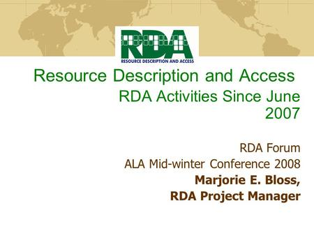 Resource Description and Access RDA Activities Since June 2007 RDA Forum ALA Mid-winter Conference 2008 Marjorie E. Bloss, RDA Project Manager.