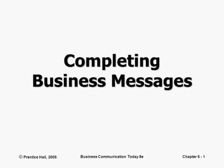 © Prentice Hall, 2005 Business Communication Today 8eChapter 6 - 1 Completing Business Messages.