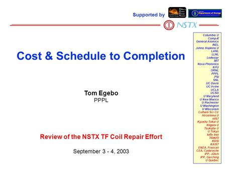 Tom Egebo PPPL Review of the NSTX TF Coil Repair Effort September 3 - 4, 2003 Cost & Schedule to Completion Supported by Columbia U Comp-X General Atomics.