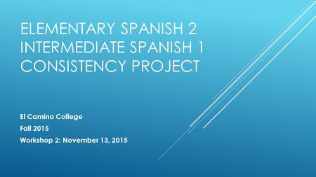 ELEMENTARY SPANISH 2 INTERMEDIATE SPANISH 1 CONSISTENCY PROJECT El Camino College Fall 2015 Workshop 2: November 13, 2015.