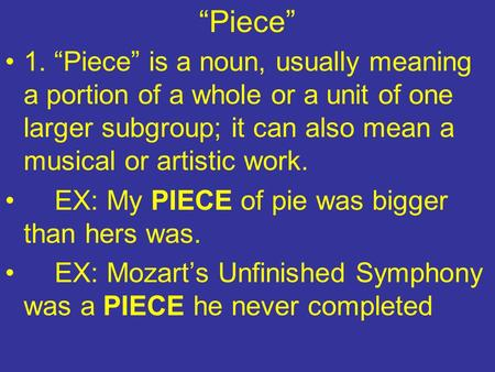 """Piece"" 1. ""Piece"" is a noun, usually meaning a portion of a whole or a unit of one larger subgroup; it can also mean a musical or artistic work. EX: My."