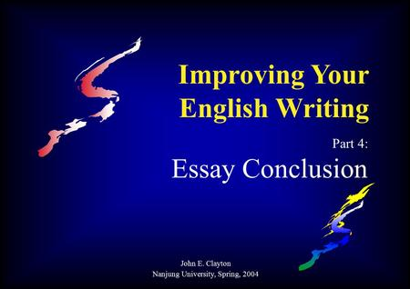 Improving Your English Writing Part 4: Essay Conclusion John E. Clayton Nanjung University, Spring, 2004.