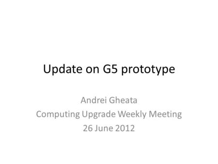 Update on G5 prototype Andrei Gheata Computing Upgrade Weekly Meeting 26 June 2012.