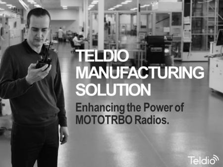 Enhancing the Power <strong>of</strong> MOTOTRBO Radios. TELDIO MANUFACTURING SOLUTION.