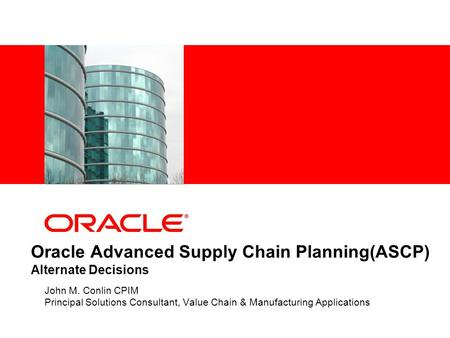 Oracle Advanced Supply Chain Planning(ASCP) Alternate Decisions John M. Conlin CPIM Principal Solutions Consultant, Value Chain & Manufacturing Applications.