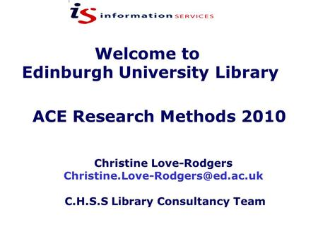 Welcome to Edinburgh University Library Christine Love-Rodgers C.H.S.S Library Consultancy Team ACE Research Methods 2010.