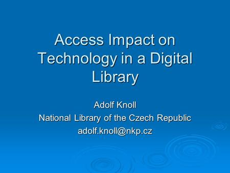 Access Impact on Technology in a Digital Library Adolf Knoll National Library of the Czech Republic