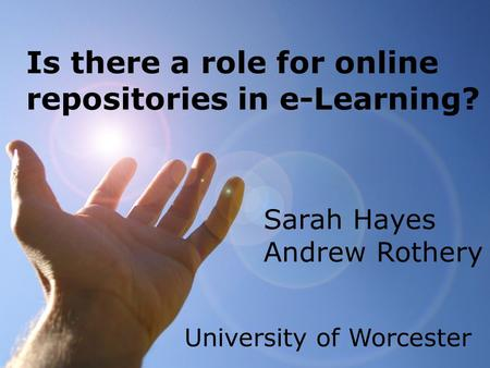Is there a role for online repositories in e-Learning? Sarah Hayes Andrew Rothery University of Worcester.