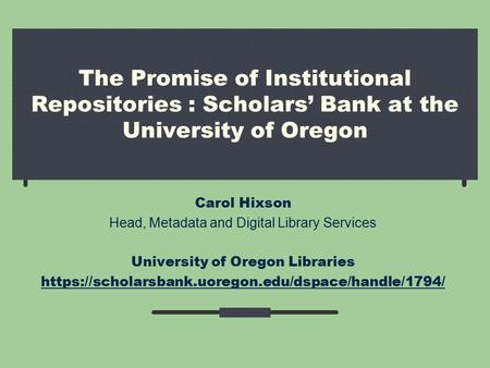 The Promise of Institutional Repositories : Scholars' Bank at the University of Oregon Carol Hixson Head, Metadata and Digital Library Services University.