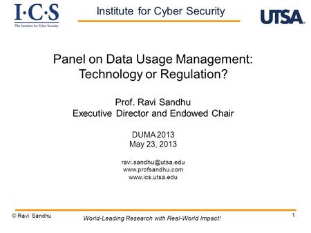 1 Panel on Data Usage Management: Technology or Regulation? Prof. Ravi Sandhu Executive Director and Endowed Chair DUMA 2013 May 23, 2013