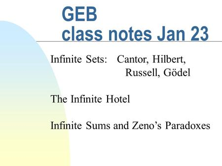 GEB class notes Jan 23 Infinite Sets:Cantor, Hilbert, Russell, Gödel The Infinite Hotel Infinite Sums and Zeno's Paradoxes.