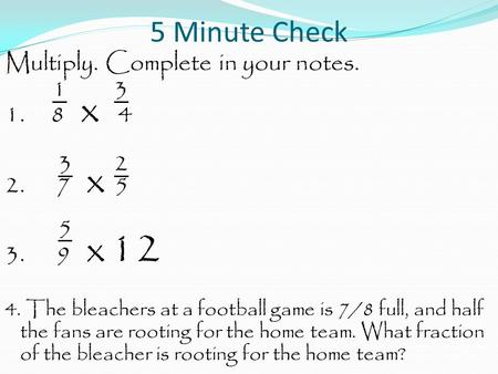 5 Minute Check Multiply. Complete in your notes. 1 3 1. 8 x 4 3 2 2. 7 x 5 5 3. 9 x 12 4. The bleachers at a football game is 7/8 full, and half the fans.