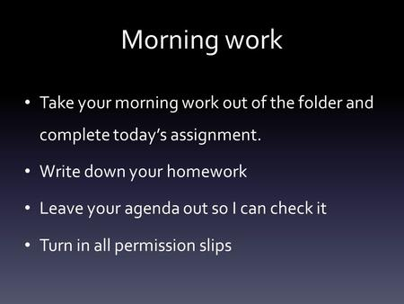 Morning work Take your morning work out of the folder and complete today's assignment. Write down your homework Leave your agenda out so I can check it.