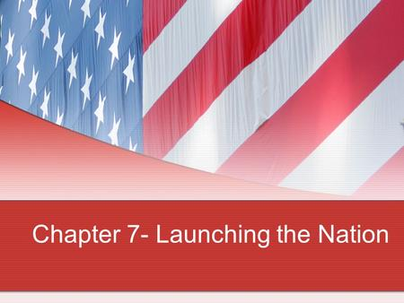 Chapter 7- Launching the Nation. The First President Looking forward to retirement (again) Elected unanimously by the electors from 11 states (?) The.