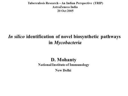 In silico identification of novel biosynthetic pathways in Mycobacteria Tuberculosis Research – An Indian Perspective (TRIP) AstraZeneca India 20 Oct 2005.