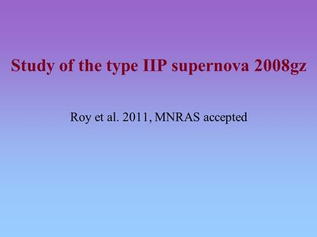 Study of the type IIP supernova 2008gz Roy et al. 2011, MNRAS accepted.