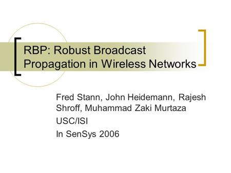 RBP: Robust Broadcast Propagation in Wireless Networks Fred Stann, John Heidemann, Rajesh Shroff, Muhammad Zaki Murtaza USC/ISI In SenSys 2006.