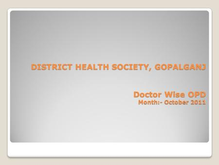 DISTRICT HEALTH SOCIETY, GOPALGANJ Doctor Wise OPD Month:- October 2011.