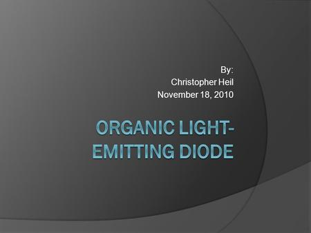 By: Christopher Heil November 18, 2010. What is OLED? An Organic Light-emitting Diode (OLED) is a light emitting diode (LED) that is made of semiconducting.