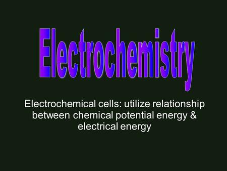 Electrochemical cells: utilize relationship between chemical potential energy & electrical energy.