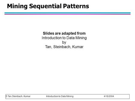 Mining Sequential Patterns © Tan,Steinbach, Kumar Introduction to Data Mining 4/18/2004 Slides are adapted from Introduction to Data Mining by Tan, Steinbach,
