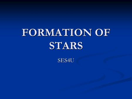 FORMATION OF STARS SES4U. OBJECTIVES 1. Name, describe, and give examples of several kinds of nebulae and explain the relationship between nebulae and.