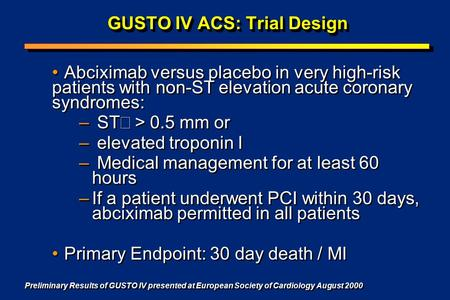 GUSTO IV ACS: Trial Design Abciximab versus placebo in very high-risk patients with non-ST elevation acute coronary syndromes: – ST  > 0.5 mm or – elevated.