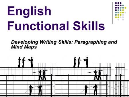 English Functional Skills Developing Writing Skills: Paragraphing and Mind Maps.